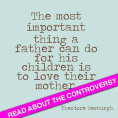 Read about the controversy over this quote: The most important thing a father can do for his children is to love their mother. Via http://MamaNatural.com