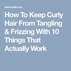 How To Keep Curly Hair From Tangling & Frizzing With 10 Things That Actually Work