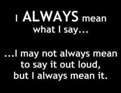 .*My philosophy is to always say what you mean and mean what you say.*