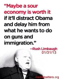 """Maybe a sour economy is worth it if it'll distract Obama and delay him from what he want to do on guns and immigration"" --Rush Limbaugh 01/31/13 