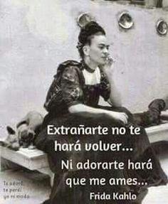 Extrañarte no te hará volver... Ni adorarte hará que me ames... -Frida Kahlo