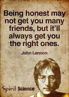 John Lennon quote: Being honest may not get you many friends, but it'll always get you the right ones. Quotable Quotes, Wisdom Quotes, True Quotes, Great Quotes, Daily Quotes, Motivational Quotes, Prayer Quotes, Funny Quotes, Spirit Science Quotes