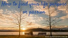 How to find your life purpose or passion - practical steps you can take to help you live the life you want, find your life purpose and act on it!