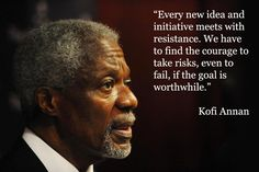 """""""Every new idea and initiative meets with resistance. We have to find the courage to take risks, even to fail, if the goal is worthwhile. Book Quotes, Me Quotes, Motivational Quotes, Inspirational Quotes, Wiser Quotes, People Quotes, Great Quotes, Quotes To Live By, Kofi Annan"""