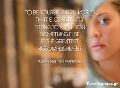 To be yourself in a world that is constantly trying to make you something else is the greatest accomplishment - Ralph Waldo Emerson Ralph Waldo Emerson, Something Else, Motivational Quotes, Make It Yourself, World, How To Make, Inspirational Qoutes, Motivation Quotes, Peace