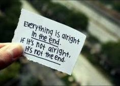 Everything is alright in the end.  If it's not alright, it's not the end. <3