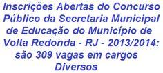 O município de Volta Redonda, no Estado do Rio de Janeiro, torna aberto Concurso Público para o provimento de 309 vagas em cargos diversos de Níveis Superior, Médio e Fundamental, do quadro de pessoal da Secretaria Municipal de Educação, sob o regime estatutário. Os salários oferecidos vão de R$ 718,41 a R$ 802,06, por carga horária mensal de 180 a 220 horas.  Leia mais, acesse:  http://apostilaseconcursosatuais.blogspot.com.br/2013/12/concurso-publico-secretaria-municipal.html