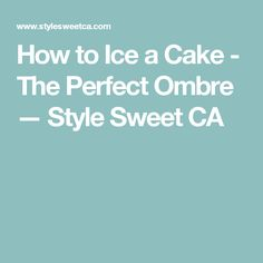 How to Ice a Cake - The Perfect Ombre — Style Sweet CA