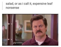 That why i dont eat salad might as well go outside pick a leaf off a tree and eat it