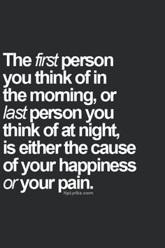 The first person you think of in the morning, or last person you think of at night, is either the cause of your happiness or your pain. #quotes