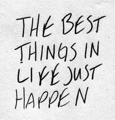 Best things are unexpected. Don't stress about things and live one day at a time! Sounds so cliche but definitely true!