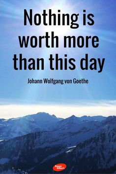 Nothing is worth more than this day. ~ Johann Wolfgang von Goethe