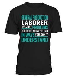 "# General Production Laborer We Solve Problems .    General Production Laborer We Solve Problems Special Offer, not available anywhere else!Available in a variety of styles and colorsBuy yours now before it is too late! Secured payment via Visa / Mastercard / Amex / PayPal / iDeal How to place an order  Choose the model from the drop-down menu Click on ""Buy it now"" Choose the size and the quantity Add your delivery address and bank details And that's it!"