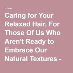 Caring for Your Relaxed Hair, For Those Of Us Who Aren't Ready to Embrace Our Natural Textures - xoJane