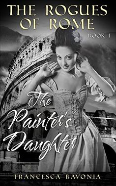 The Rogues Of Rome: The Painter's Daughter Book I (A Novel) by [Bavonia, Francesca]
