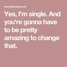 Yes, I'm single. And you're gonna have to be pretty amazing to change that. Inspiring Quotes, Great Quotes, I'm Single, Healing Words, Yes, Inspire Me, Of My Life, Truths, Decor Ideas