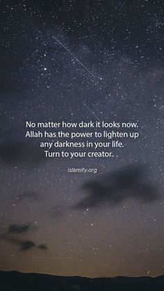 No matter how dark it looks now. Allah has the power to lighten up any darkness in your life. Turn to your creator. Quran Quotes Love, Allah Quotes, Islamic Love Quotes, Islamic Inspirational Quotes, Muslim Quotes, Religious Quotes, Qoutes, Islamic Messages, Islamic Msg