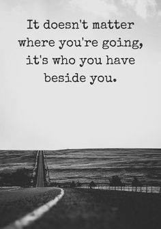 It doesn't matter where you're going, it's who you have besides you.