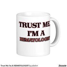 Trust Me I'm A HEMATOLOGIST Classic White Coffee Mug
