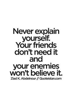 Never explain yourself. Your #friends don't need it and your enemies won't believe it. #quote