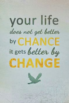 Change is good cause it gives us a chance to reinvent ourselves