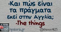 -Και πως είναι τα πράγματα εκεί στην Αγγλία; Humorous Quotes, Greek Quotes, True Words, Best Quotes, Funny Stuff, Entertainment, Sayings, Memes, Funny Period Quotes