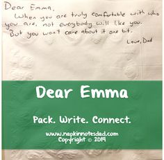Napkin Note: Dear Emma, When you are truly comfortable with you who are, not everybody will like you. But you won't care one bit. Love, Dad   Pack. Write. Connect.