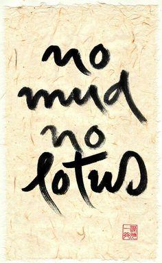 Calligraphy by Thich Nhat Hanh - No mud no lotus                                                                                                                                                     More