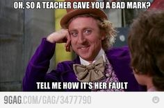 A teacher gave you a bad mark?  How is it her fault? #funny