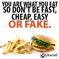 You are what you Eat. So, dont be Fast, Cheap, Easy, or Fake.