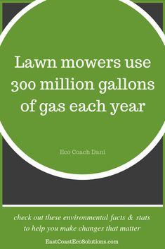 Did you know? Lawn mowers use 300 million gallons of gas each year and are unregulated polluters. Push mowers are easy to use, will give you a great working, and don't produce any emissions.   | Environmental Education | Eco Coaching | Green Living Tips | Reduce | Reuse | Recycle | Eco Friendly | Plastic | Reduce Reuse Recycle | Environmental Facts & Stats | Earth Day Facts|   Get more at: EastCoastEcoSolutions.com