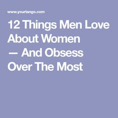 12 Things Men Love About Women —And Obsess Over The Most