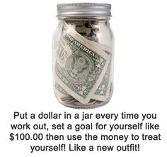 Put a dollar in a jar every time you work out. Set a dollar amount goal and then use the money to reward yourself with a new outfit.