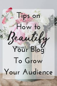 Tips on How to Beautify Your Blog to Grow Your Audience & Keep Them On Your Blog