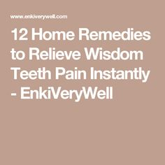12 Home Remedies to Relieve Wisdom Teeth Pain Instantly - EnkiVeryWell