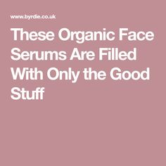 These Organic Face Serums Are Filled With Only the Good Stuff