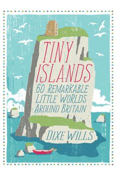 """Tiny Islands: 60 Remarkable Little Worlds Around Britain"" by Dixe Wills"