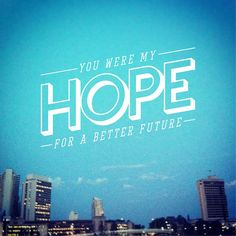 You were my HOPE for a better future