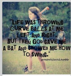Life was throwing curve balls at me left and right but them God gave me a bat and showed me how to swing