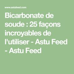 Bicarbonate de soude : 25 façons incroyables de l'utiliser - Astu Feed - Astu Feed