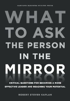 What to Ask the Person in the Mirror: Critical Questions for Becoming a More Effective Leader and Reaching Your Potential by Robert Steven Kaplan, http://www.amazon.com/dp/B0054KBMF8/ref=cm_sw_r_pi_dp_jpjTsb00J2WVX