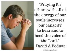 """""""Praying for others with all of the energy of our souls increases our capacity to hear and to heed the voice of the Lord."""" David A Bednar"""