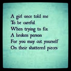 Life lesson. Be careful trying to fix a broken person, because you may cut yourself on their shattered pieces. Yes. I did that. Stupidly, I did. Yet, I don't think I regret it all too much any more. Life goes on.