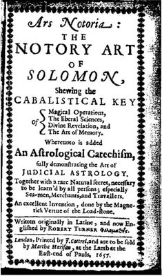 Ars Notoria: The Notory Art of Solomon, Shewing the Cabalistical Key of: Magical Operations, The liberal Science, Divine Revelation, and The Art of Memory. 1657.