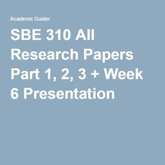 SBE 310 All Research Papers Part 1, 2, 3 + Week 6 Presentation.