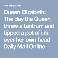 Queen Elizabeth: The day the Queen threw a tantrum and tipped a pot of ink over her own head   Daily Mail Online