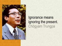 Ignorance means ignoring the present.