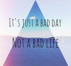 Its just a bad day, not a bad life. Tomorrow is a new day to begin again & do better.