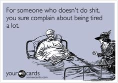For someone who doesn't do shit, you sure complain about being tired a lot.