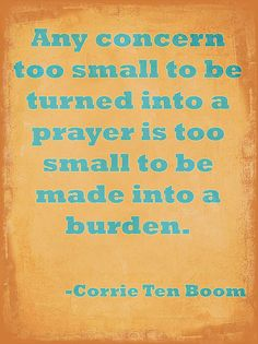 Any concern too small to be turned into a prayer is too small to be made into a burden - Corrie Ten Boom Quote.